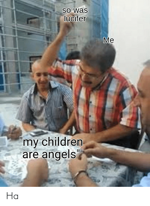 "Angels: So was  lucifer  Me  'my children  are angels"" Ha"