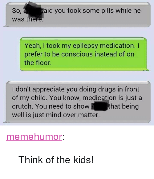 "epilepsy: So,  was there  aid you took some pills while he  Yeah, I took my epilepsy medication. I  prefer to be conscious instead of on  the floor.  I don't appreciate you doing drugs in front  of my child. You know, medication is just a  crutch. You need to show  well is just mind over matter.  hat being <p><a href=""http://memehumor.net/post/161189730303/think-of-the-kids"" class=""tumblr_blog"">memehumor</a>:</p>  <blockquote><p>Think of the kids!</p></blockquote>"