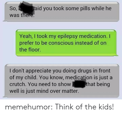 epilepsy: So,  was there  aid you took some pills while he  Yeah, I took my epilepsy medication. I  prefer to be conscious instead of on  the floor.  I don't appreciate you doing drugs in front  of my child. You know, medication is just a  crutch. You need to show  well is just mind over matter.  hat being memehumor:  Think of the kids!