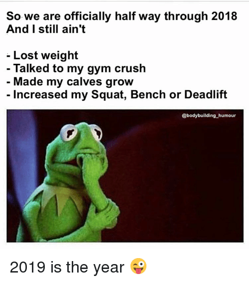 Bodybuilding: So we are officially half way through 2018  And I still ain't  - Lost weight  Talked to my gym crush  Made my calves grow  - Increased my Squat, Bench or Deadlift  @bodybuilding humour 2019 is the year 😜