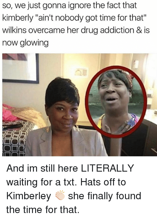 """Wilkins: so, we just gonna ignore the fact that  kimberly """"ain't nobody got time for that""""  wilkins overcame her drug addiction & is  now glowing And im still here LITERALLY waiting for a txt. Hats off to Kimberley 👏🏻 she finally found the time for that."""