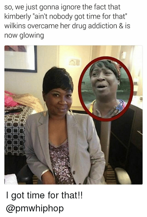 """Memes, Ain't Nobody Got Time for That, and Time: so, we just gonna ignore the fact that  kimberly """"ain't nobody got time for that""""  wilkins overcame her drug addiction & is  now glowing  DO  NO I got time for that!! @pmwhiphop"""