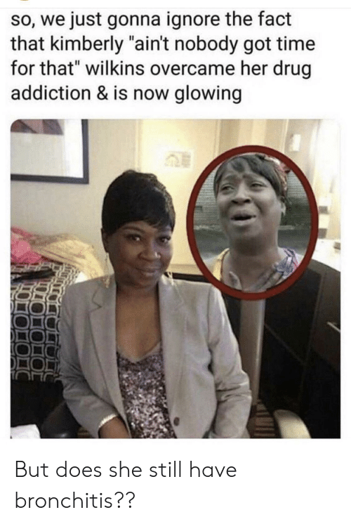 """Wilkins: so, we just gonna ignore the fact  that kimberly """"ain't nobody got time  for that"""" wilkins overcame her drug  addiction & is now glowing But does she still have bronchitis??"""