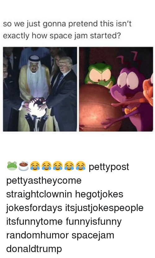 Memes, Space, and Space Jam: so we just gonna pretend this isn't  exactly how space jam started? 🐸☕😂😂😂😂😂 pettypost pettyastheycome straightclownin hegotjokes jokesfordays itsjustjokespeople itsfunnytome funnyisfunny randomhumor spacejam donaldtrump