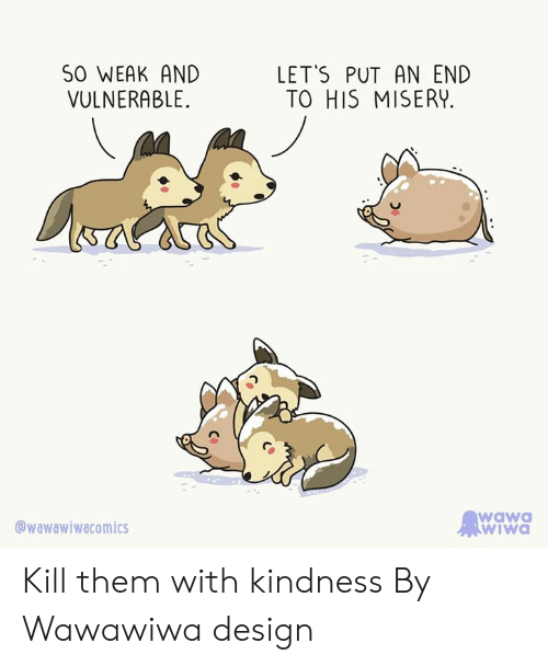 An End: SO WEAK AND  LET'S PUT AN END  TO HIS MISERY  VULNERABLE  wawa  wIwa  wawawiwacomics Kill them with kindness  By Wawawiwa design