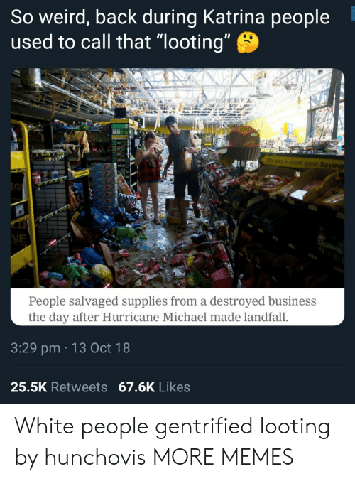 "looting: So weird, back during Katrina people  used to call that ""looting  This way to score great Saving  People salvaged supplies from a destroyed business  the day after Hurricane Michael made landfall.  3:29 pm 13 Oct 18  25.5K Retweets 67.6K Likes White people gentrified looting by hunchovis MORE MEMES"