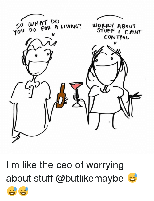 Funny, Control, and Stuff: SO WHAT DO  A LviNc wey ABouT  CONTROL  0  GS I'm like the ceo of worrying about stuff @butlikemaybe 😅😅😅