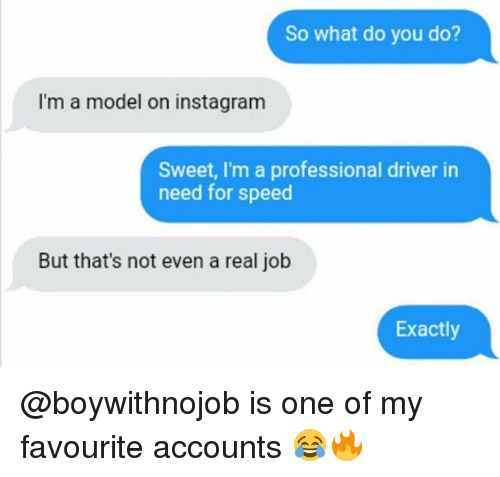 aed: So what do you do?  I'm a model on instagram  Sweet, I'm a professional driver in  need for speed  But that's not even a real job  Exactly @boywithnojob is one of my favourite accounts 😂🔥