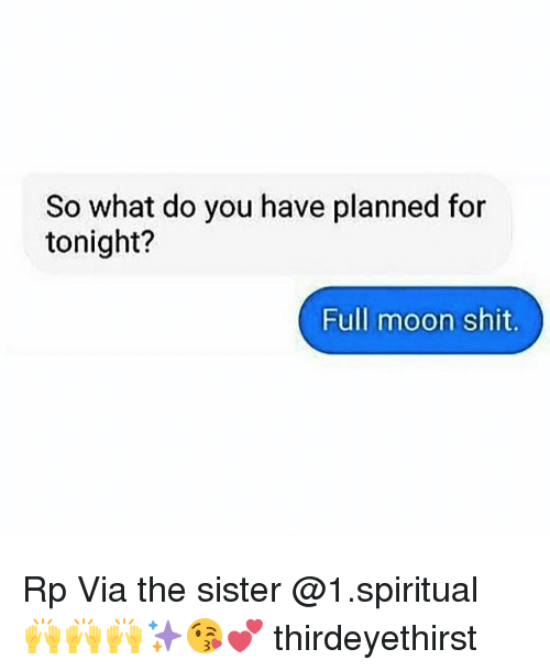 Mooned: So what do you have planned for  tonight?  Full moon shit. Rp Via the sister @1.spiritual 🙌🙌🙌✨😘💕 thirdeyethirst