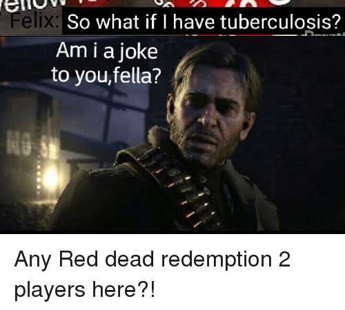 Fella, Red Dead Redemption, and Red Dead: So what if I have tuberculosis?  Am i a joke  to you,fella?