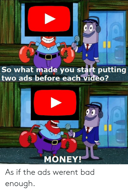 Bad, Money, and Video: So what made you start putting  two ads before each video?  MONEY!  As if the ads werent bad enough.