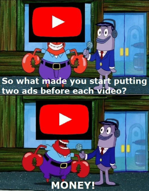 Memes, Money, and Video: So what made you start putting  two ads before each video?  MONEY!