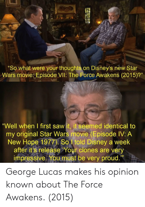 """Disney's: """"So what were your thoughts on Disney's new Star  Wars movie: Episode VIl: The Force Awakens (2015)?""""  """"Well when I first saw it, it seemed identical to  my original Star Wars movie (Episode IV: A  New Hope 1977) So told Disney a week  after it's release Your clones are very  impressive. You must be very proud.""""  13) George Lucas makes his opinion known about The Force Awakens. (2015)"""