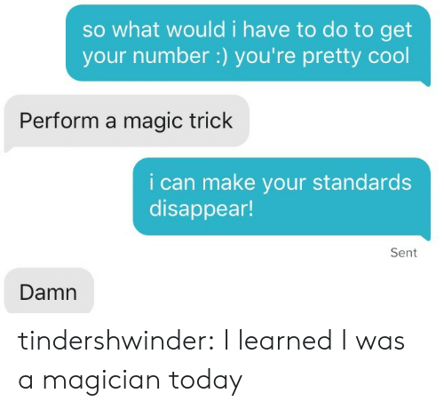 Magic Trick: so what would i have to do to get  your number:) you're pretty cool  Perform a magic trick  i can make your standards  disappear!  Sent  Damn tindershwinder:  I learned I was a magician today