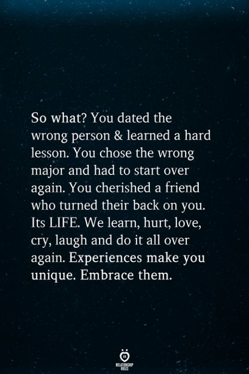 Life, Love, and Back: So what? You dated the  wrong person & learned a hard  lesson. You chose the wrong  major and had to start over  again. You cherished a friend  who turned their back on you.  Its LIFE. We learn, hurt, love,  cry, laugh and do it all over  again. Experiences make you  unique. Embrace them.