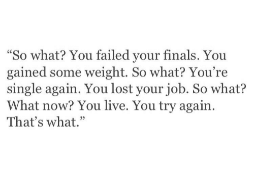 "Finals, Lost, and Live: ""So what? You failed your finals. You  gained some weight. So what? You're  single again. You lost your job. So what?  What now? You live. You try again.  That's what."""