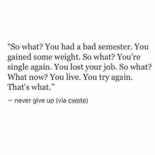 "Bad, Lost, and Live: ""So what You had a bad semester. You  gained some weight. So what? You're  single again. You lost your job. So what?  What now? You live. You try again.  That's what.""  never give up (via cwote)"