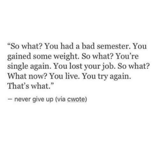 "You Lost: ""So what? You had a bad semester. You  gained some weight. So what? You're  single again. You lost your job. So what?  What now? You live. You try again.  That's what.""  never give up (via cwote)"