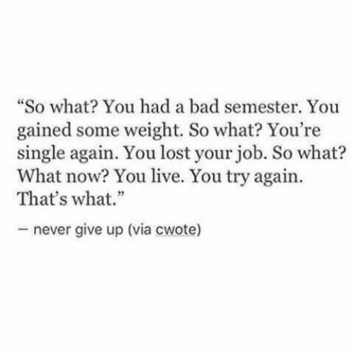 "You Lost: ""So what You had a bad semester. You  gained some weight. So what? You're  single again. You lost your job. So what?  What now? You live. You try again  That's what.""  never give up (via cwote)"