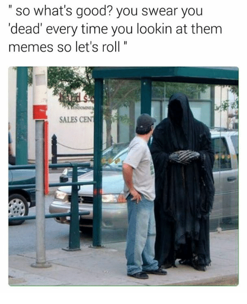 lets roll: so what's good? you swear you  'dead' every time you lookin at them  memes so let's roll  SALES CENT