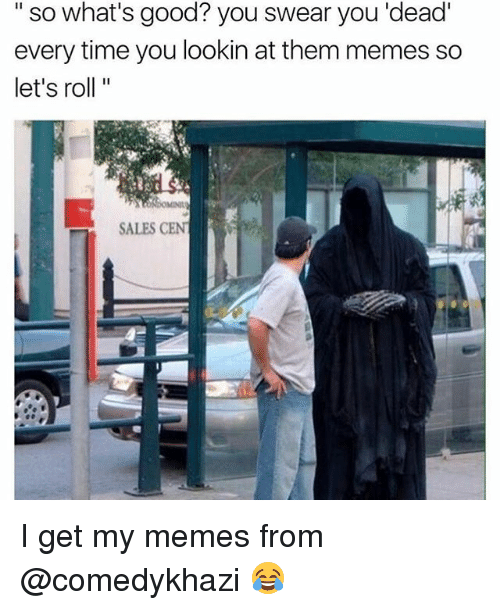 lets roll: so what's good? you swear you dead  every time you lookin at them memes so  let's roll  SALES CENT I get my memes from @comedykhazi 😂
