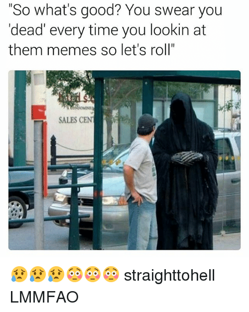 """lets roll: """"So what's good? You swear you  'dead' every time you lookin at  them memes so let's roll""""  SALES CENT 😥😥😥😳😳😳 straighttohell LMMFAO"""