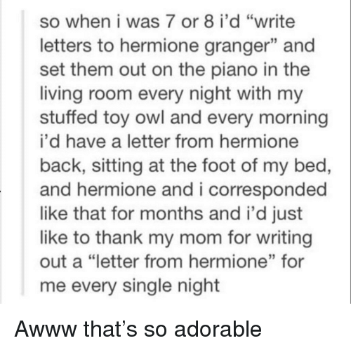 "So Adorable: so when i was 7 or 8 i'd ""write  letters to hermione granger"" and  set them out on the piano in the  living room every night with my  stuffed toy owl and every morning  i'd have a letter from hermione  back, sitting at the foot of my bed,  and hermione and i corresponded  like that for months and i'd just  like to thank my mom for writing  out a ""letter from hermione"" for  me every single night  13 Awww that's so adorable"
