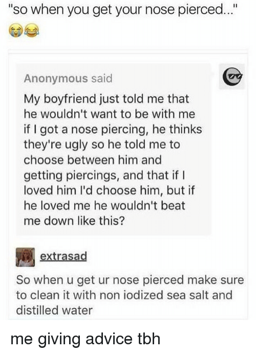 "anonymouse: ""so when you get your nose pierced..""  Anonymous said  My boyfriend just told me that  he wouldn't want to be with me  if I got a nose piercing, he thinks  they're ugly so he told me to  choose between him and  getting piercings, and that if I  loved him I'd choose him, but if  he loved me he wouldn't beat  me down like this?  extrasad  So when u get ur nose pierced make sure  to clean it with non iodized sea salt and  distilled water me giving advice tbh"