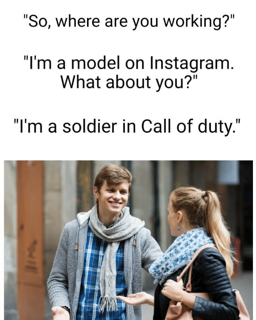"soldier: ""So, where are you working?""  ""I'm a model on Instagram.  What about you?""  ""I'm a soldier in Call of duty."""
