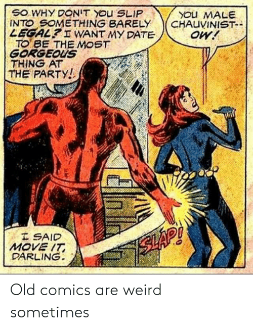 Party, Weird, and Date: SO WHY DONIT YOu SLIP  INTO SOMETHING BARELY  LEGAL? I WANT MY DATE  TO BE THE MOST  GORGEOUS  THING AT  THE PARTY!  YOu MALE  CHAUVINIST-  oW!  I SAID  MOVE IT  DARLING  SLAP! Old comics are weird sometimes