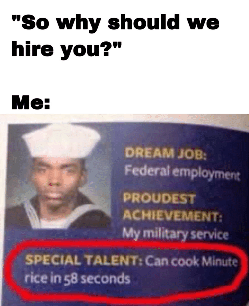"Military, Job, and Rice: ""So why should we  hire you?""  Me:  DREAM JOB:  Federal employment  PROUDEST  ACHIEVEMENT:  My military service  SPECIAL TALENT: Can cook Minute  rice in 58 seconds"