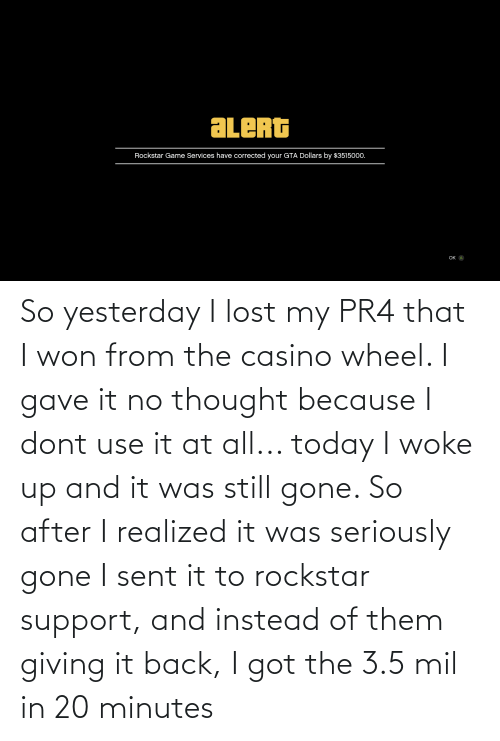3 5: So yesterday I lost my PR4 that I won from the casino wheel. I gave it no thought because I dont use it at all... today I woke up and it was still gone. So after I realized it was seriously gone I sent it to rockstar support, and instead of them giving it back, I got the 3.5 mil in 20 minutes