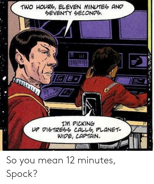 minutes: So you mean 12 minutes, Spock?