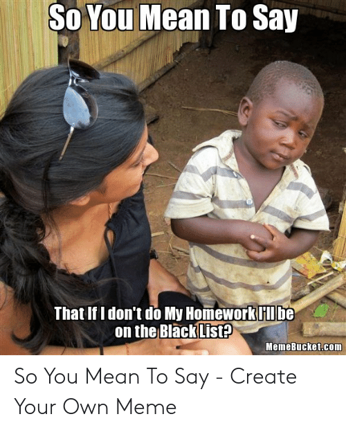 How Do You Say Meme: So You Mean To Say  That If Idon't do My Homeworkllbe  on the BlackList?  MemeBucket.com So You Mean To Say - Create Your Own Meme