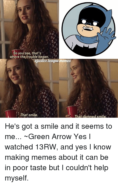 Justice League Memes: So you see, that's  where the trouble began.  @justice league memes  That smile  That damned smile He's got a smile and it seems to me... ~Green Arrow Yes I watched 13RW, and yes I know making memes about it can be in poor taste but I couldn't help myself.