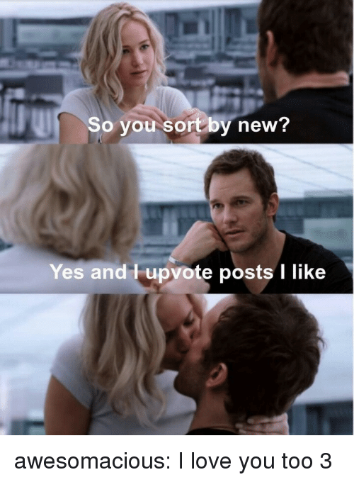 Love, Tumblr, and I Love You: So you sortby new?  Yes and Tupvote posts I like awesomacious:  I love you too 3