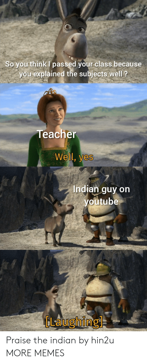 Indian: So you think passed your class because  you explained the subjects well ?  Teacher  Well, yes  Indian guy on  youtube  GLaughing Praise the indian by hin2u MORE MEMES