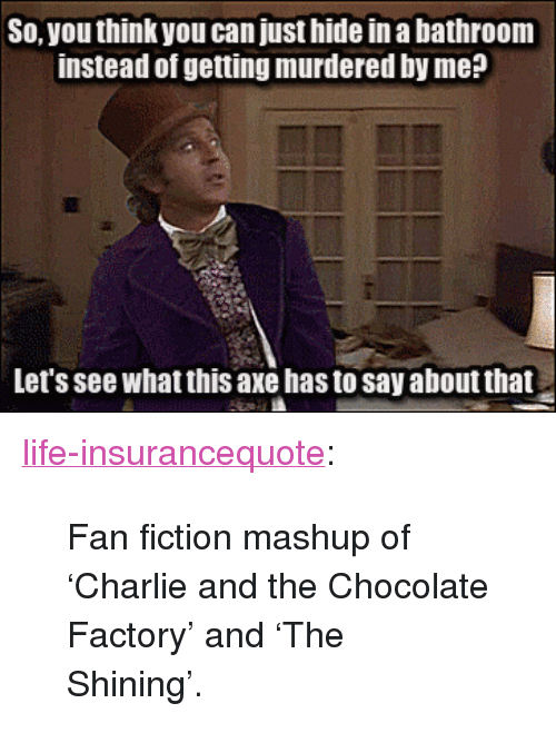 "Charlie, Life, and Tumblr: So, you think you can just hide in a bathroom  instead of getting murdered by me?  Let's see what this axe has to say about that <p><a href=""http://life-insurancequote.tumblr.com/post/154544528975/fan-fiction-mashup-of-charlie-and-the-chocolate"" class=""tumblr_blog"">life-insurancequote</a>:</p><blockquote><p>Fan fiction mashup of 'Charlie and the Chocolate Factory' and 'The Shining'.</p></blockquote>"
