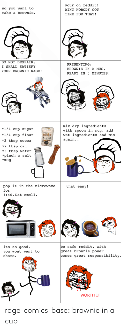 Ain't Nobody Got Time for That: so you want to  make a brownie.  your on reddit!  AINT NOBODY GOT  TIME FOR THAT!  DO NOT DESPAIR  I SHALL SATISFY  YOUR BROWNIE RAGE!  PRESENTING:  BROWNIE IN A MUG  READY IN 5 MINUTES!  mix dry ingredients  with spoon in mug. add  wet ingredients and mix  again. .  *1/4 cup sugar  *1/4 cup flouir  *2 tbsp cocoa  *2 tbsp oil  *3 tbsp water  *pinch o salt  *mug  FLOUR  pop it in the microwave  for  1:40.Dat smell.  that easy!  e safe reddit. with  its so good,  you wont want to  share.  great brownie power  omes great responsibility  WORTH IT rage-comics-base:  brownie in a cup
