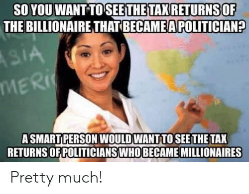 Memes, 🤖, and Billionaire: SO YOU WANT TOSEETHE TAX RETURNSOF  THE BILLIONAIRE THAT BECAME A POLITICIAN?  ASMARTPERSON WOULD WANT TOSEE THE TAX  RETURNS OF POLITICIANSWHO BECAME MILLIONAIRES Pretty much!