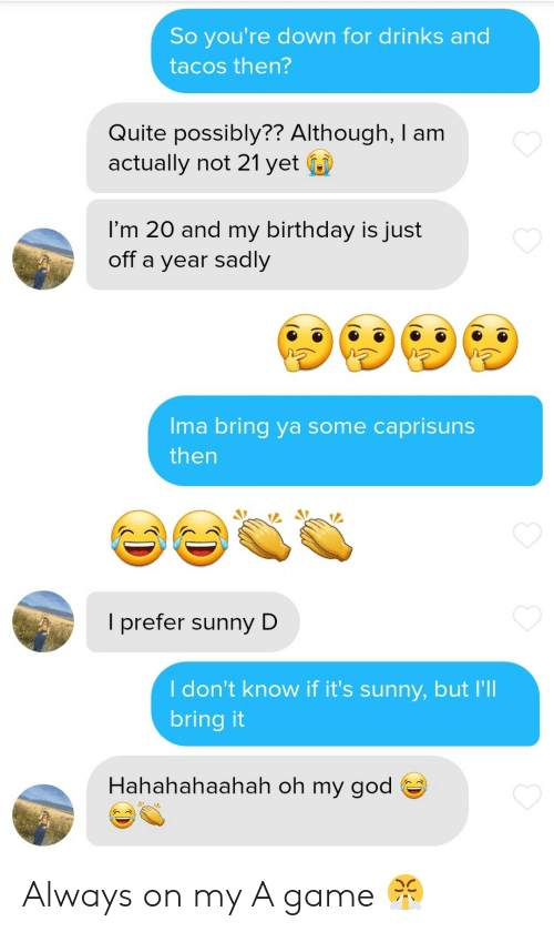 Birthday, God, and Oh My God: So you're down for drinks and  tacos then?  Quite possibly?? Although, I am  actually not 21 yet  I'm 20 and my birthday is just  off a year sadly  Ima bring ya some caprisuns  then  I prefer sunny D  I don't know if it's sunny, but I'll  bring it  Hahahahaahah oh my god  D Always on my A game 😤