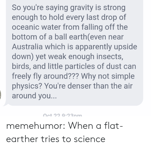 Flat Earther: So you're saying gravity is strong  enough to hold every last drop of  oceanic water from falling off the  bottom of a ball earth(even near  Australia which is apparently upside  down) yet weak enough insects,  birds, and little particles of dust can  freely fly around??? Why not simple  physics? You're denser than the air  around you..  Oet 22 9-23nm memehumor:  When a flat-earther tries to science
