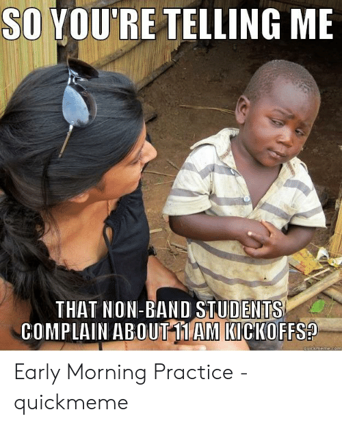 Band Practice Meme: SO YOU'RE TELLING ME  THAT NON-BAND STUDENTS  COMPLAIN ABOUTT1 AM KICKOFFS? Early Morning Practice - quickmeme