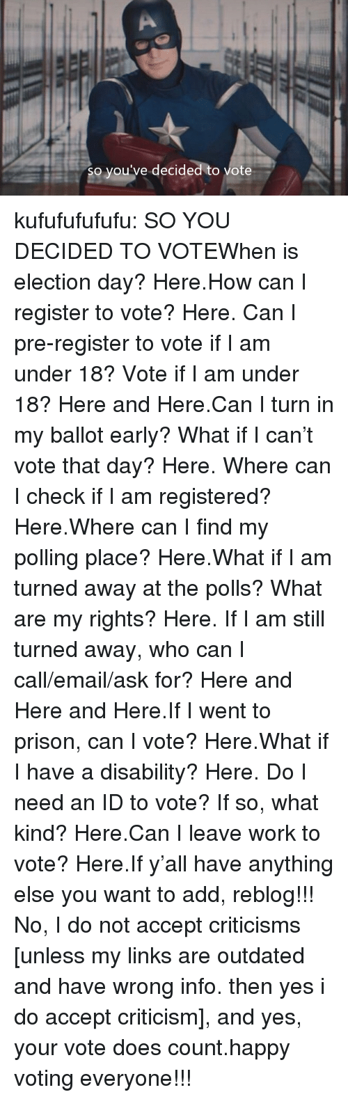 Tumblr, Twitter, and Work: so you've decided to vote kufufufufufu:  SO YOU DECIDED TO VOTEWhen is election day? Here.How can I register to vote? Here. Can I pre-register to vote if I am under 18? Vote if I am under 18? Here and Here.Can I turn in my ballot early? What if I can't vote that day? Here. Where can I check if I am registered? Here.Where can I find my polling place? Here.What if I am turned away at the polls? What are my rights? Here. If I am still turned away, who can I call/email/ask for? Here and Here and Here.If I went to prison, can I vote? Here.What if I have a disability? Here. Do I need an ID to vote? If so, what kind? Here.Can I leave work to vote? Here.If y'all have anything else you want to add, reblog!!! No, I do not accept criticisms [unless my links are outdated and have wrong info. then yes i do accept criticism], and yes, your vote does count.happy voting everyone!!!