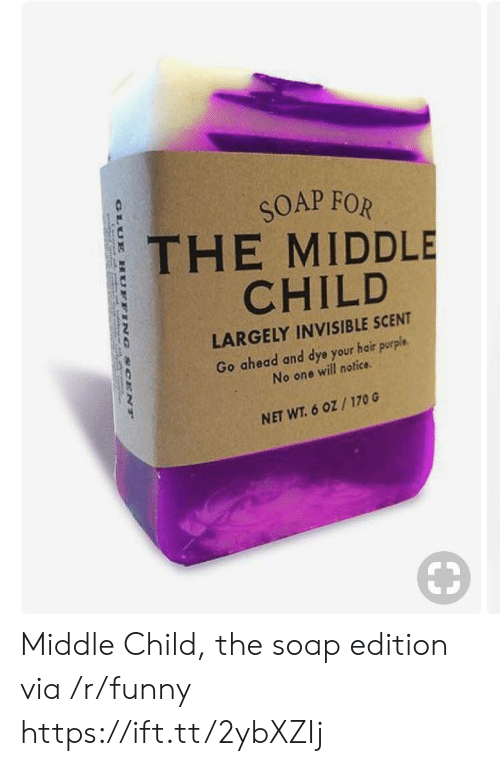 middle child: SOAP FOR  THE MIDDLE  CHILD  LARGELY INVISIBLE SCENT  Go ahead and dye your hair purple.  No one will notice  NET WT. 6 oZ/170 G Middle Child, the soap edition via /r/funny https://ift.tt/2ybXZIj