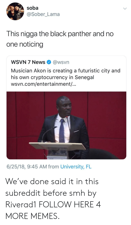 Akon, Dank, and Memes: soba  @Sober_Lama  This nigga the black panther and no  one noticing  WSVN 7 News @wsvn  Musician Akon is creating a futuristic city and  his own cryptocurrency in Senegal  wsvn.com/entertainment/  6/25/18, 9:45 AM from University, FL We've done said it in this subreddit before smh by Riverad1 FOLLOW HERE 4 MORE MEMES.