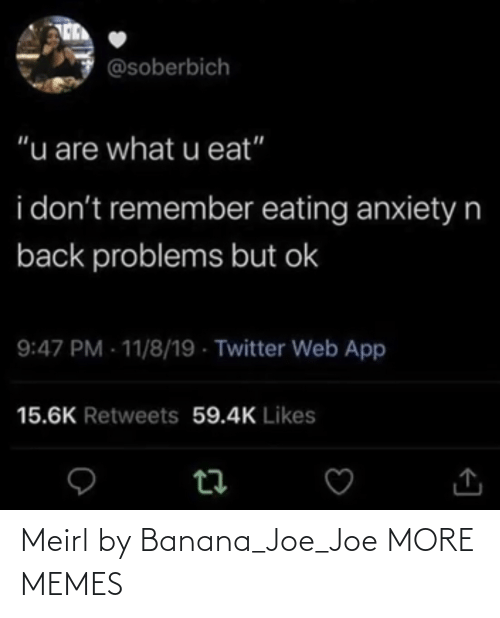 "I Dont: @soberbich  ""u are what u eat""  i don't remember eating anxietyn  back problems but ok  9:47 PM - 11/8/19 - Twitter Web App  15.6K Retweets 59.4K Likes Meirl by Banana_Joe_Joe MORE MEMES"