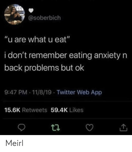 "I Dont: @soberbich  ""u are what u eat""  i don't remember eating anxietyn  back problems but ok  9:47 PM - 11/8/19 - Twitter Web App  15.6K Retweets 59.4K Likes Meirl"