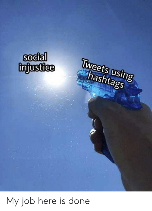 hashtags: social  injustice  Tweets using  hashtags My job here is done