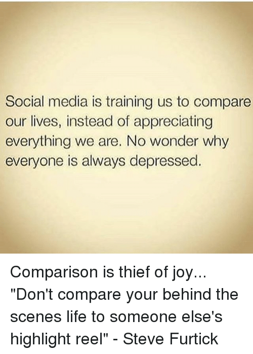 """Life, Memes, and Social Media: Social media is training us to compare  our lives, instead of appreciating  everything we are. No wonder why  everyone is always depressed. Comparison is thief of joy... """"Don't compare your behind the scenes life to someone else's highlight reel"""" - Steve Furtick"""